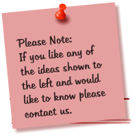 Please Note: If you like any of the ideas shown to the left and would like to know please contact us.