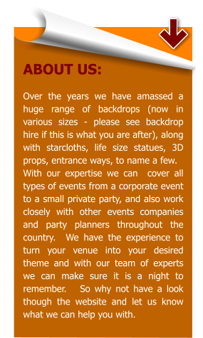 ABOUT US:  Over the years we have amassed a huge range of backdrops (now in various sizes - please see backdrop hire if this is what you are after), along with starcloths, life size statues, 3D props, entrance ways, to name a few.   With our expertise we can  cover all types of events from a corporate event to a small private party, and also work closely with other events companies and party planners throughout the country.  We have the experience to turn your venue into your desired theme and with our team of experts we can make sure it is a night to remember.   So why not have a look though the website and let us know what we can help you with.